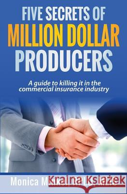 Five Secrets of Million Dollar Producers: A Guide to Killing It in the Commercial Insurance Industry Monica M. Minke 9781530643592