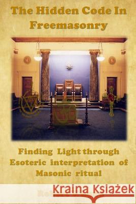 The Hidden Code in Freemasonry: Finding Light Through Esoteric Interpretation of Masonic Ritual Robert V. Lund Rob Lund 9781530667918