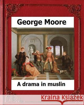 A Drama in Muslin London(1886) by: George Moore (Realistic Novel) George Moore 9781530670574
