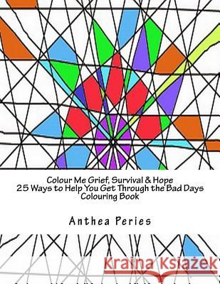 Colour Me Grief, Survival & Hope: 25 Ways to Help You Get Through the Bad Days Colouring Book Anthea Peries 9781530674558