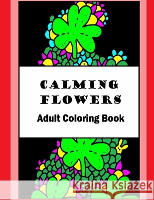 Calming Flowers: Adult Coloring Book Elliot Carruthers 9781530694327