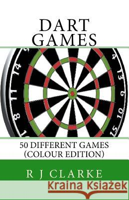Dart Games: 50 Different Games (Colour Edition) R. J. Clarke 9781530704385 Createspace Independent Publishing Platform