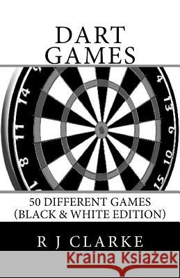 Dart Games: 50 Different Games (Black & White Edition) R. J. Clarke 9781530707034 Createspace Independent Publishing Platform