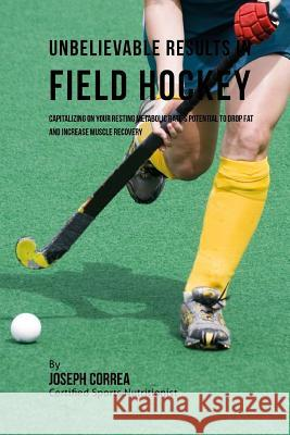 Unbelievable Results in Field Hockey: Capitalizing on Your Resting Metabolic Rate's Potential to Drop Fat and Increase Muscle Recovery Correa (Certified Sports Nutritionist) 9781530724925