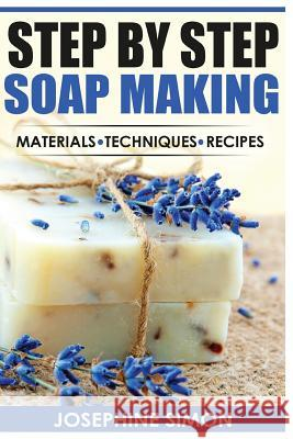 Step by Step Soap Making: Material - Techniques - Recipes Josephine Simon 9781530728855
