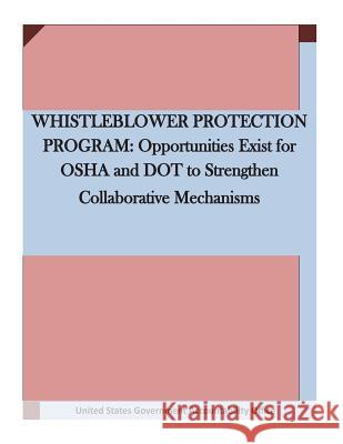 Whistleblower Protection Program: Opportunities Exist for OSHA and Dot to Strengthen Collaborative Mechanisms United States Government Accountability  Penny Hill Press 9781530767274