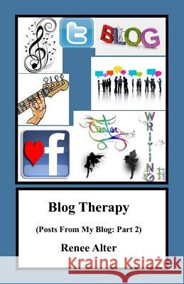 Blog Therapy: Posts from My Blog: Part 2 Renee Alter 9781530791217