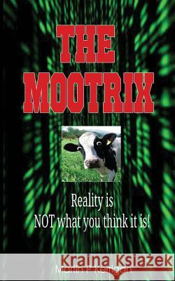 The Mootrix: Reality Is Not What You Think It Is! MR Martin P. Kerrigan 9781530796786