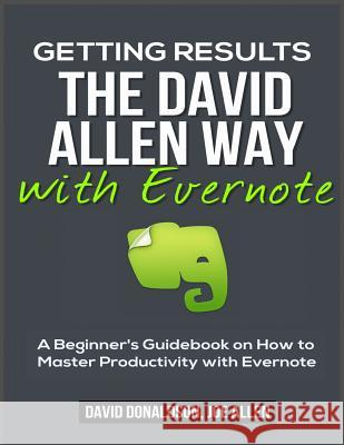 Getting Results the David Allen Way with Evernote: A Beginner's Guidebook on How to Master Productivity with Evernote David Donaldson Joe Allen 9781530798162