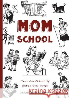 Mom School: Teach Your Children by Being a Good Example Sarah Janisse Brown 9781530805860
