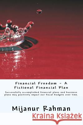 Financial Freedom - A Fictional Financial Plan: Individuals and Businesses Must Have Financial Plan, Also Known as Business Plan. Successfully Accompl MD Mijanur Rahman 9781530824014