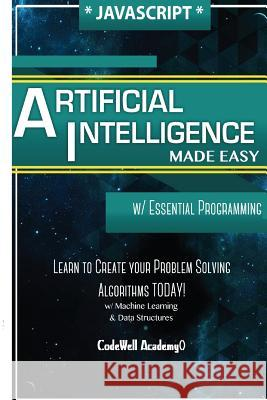 JavaScript Artificial Intelligence: Made Easy, W/ Essential Programming; Create Your * Problem Solving * Algorithms! Today! W/ Machine Learning & Data Code Well Academy 9781530826872