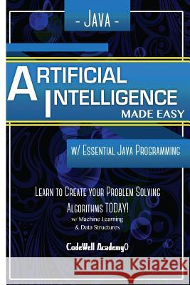 Java Artificial Intelligence: Made Easy, W/ Java Programming; Learn to Create Your * Problem Solving * Algorithms! Today! W/ Machine Learning & Data Code Well Academy 9781530826889