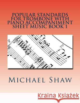 Popular Standards for Trombone with Piano Accompaniment Sheet Music Book 1: Sheet Music for Trombone & Piano Michael Shaw 9781530833115