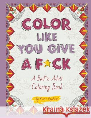 Color Like You Give a F*ck!: A Bad*ss Adult Coloring Book Katie Rowland 9781530840205