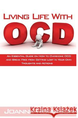 Living with Ocd: An Essential Guide on How to Overcome Ocd and Break Free from Getting Lost in Your Own Thoughts and Actions Joanne Robinson 9781530847228