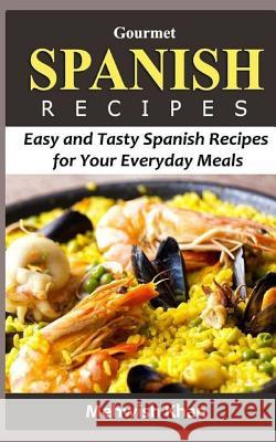 Gourmet Spanish Recipes: Easy and Tasty Spanish Recipes for Your Everyday Meals Mehwish Khan 9781530851102