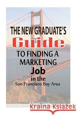 The New Graduate's Guide to Finding a Marketing Job in the San Francisco Bay Area Albert Qian 9781530870677
