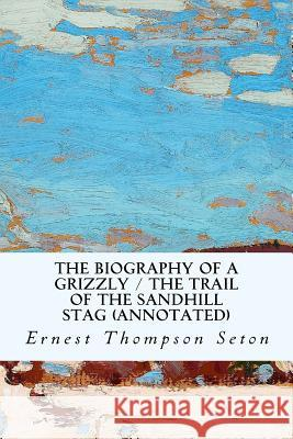 The Biography of a Grizzly / The Trail of the Sandhill Stag (Annotated) Ernest Thompso 9781530876501