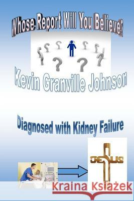Whose Report Will You Believe? Diagnosed with Kidney Failure. MR Kevin Granville Johnson 9781530899074
