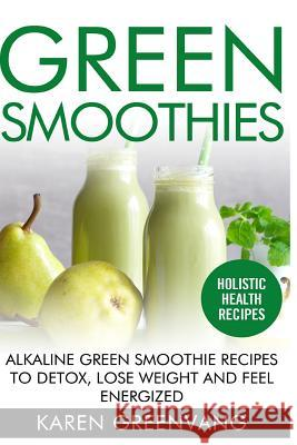 Green Smoothies: Alkaline Green Smoothie Recipes to Detox, Lose Weight, and Feel Energized Karen Greenvang 9781530899081