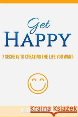 Get Happy! 7 Secrets to Creating the Life You Want Elizabeth Bruce 9781530906789