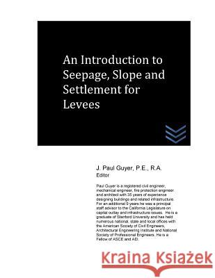 An Introduction to Seepage, Slope and Settlement for Levees J. Paul Guyer 9781530909728