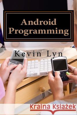Android Programming: A Step by Step Guide for Beginners! Create Your Own Apps! Kevin Lyn 9781530923250
