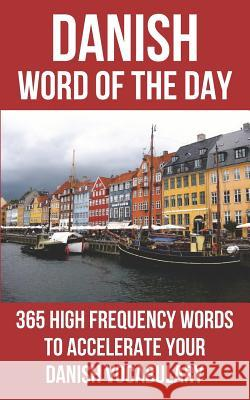 Danish Word of the Day: 365 High Frequency Words to Accelerate Your Danish Vocabulary Word of the Day 9781530934522