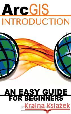 Arcgis Introduction: An Easy Guide for Beginners Scott Casterson 9781530935024