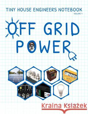Tiny House Engineers Notebook: Volume 1, Off Grid Power: Tiny House Engineers Notebook: Volume 1, Off Grid Power Chris Haynes 9781530936038