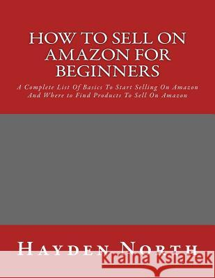 How to Sell on Amazon for Beginners: A Complete List of Basics to Start Selling on Amazon and Where to Find Products to Sell on Amazon Hayden North 9781530936427
