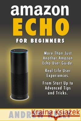 Amazon Echo for Beginners: From Start-Up to Advanced Tips & Tricks Andrew Kelly Amazon Echo 9781530940851