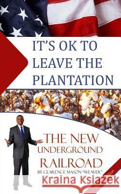 It's Ok to Leave the Plantation: The New Underground Railroad Clarence Mason Weaver 9781530949519