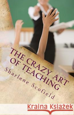 The Crazy Art of Teaching: Situations in Education. Reality and Survival Sharlene Scofield 9781530965984