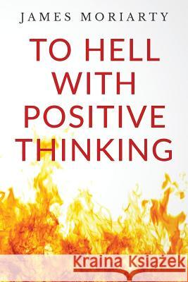 To Hell with Positive Thinking James Moriarty 9781530972005