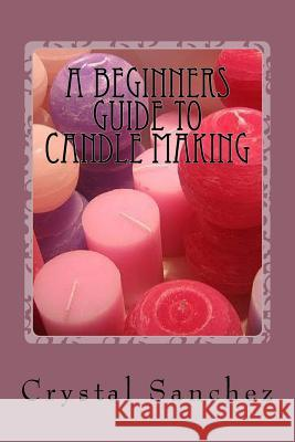 A Beginners Guide to Candle Making Crystal Sanchez 9781530976126
