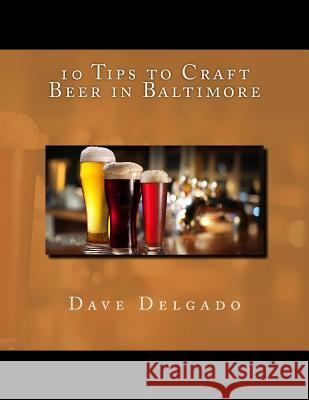 10 Tips to Craft Beer in Baltimore Dave Delgado 9781530978007