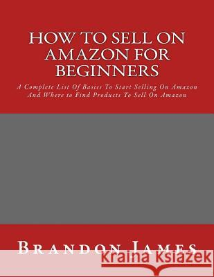 How to Sell on Amazon for Beginners: A Complete List of Basics to Start Selling on Amazon and Where to Find Products to Sell on Amazon Brandon James 9781530983629