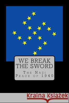We Break the Sword: The Nazi Peace of 1940 Michael a. Aquin Stephen E. Flower 9781530984312
