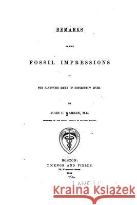 Remarks on Some Fossil Impressions in the Sandstone Rocks of Connecticut River John C. Warren 9781530985821