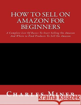 How to Sell on Amazon for Beginners: A Complete List of Basics to Start Selling on Amazon and Where to Find Products to Sell on Amazon Charles Miner 9781530996841