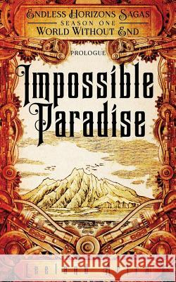Impossible Paradise: Endless Horizons Sagas, Season One, Prologue Leeland Artra 9781530999521