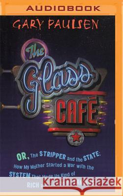 The Glass Cafe: Or the Stripper and the State; How My Mother Started a War with the System That Made Us Kind of Rich and a Little Bit - audiobook Gary Paulsen Todd Haberkorn 9781531879877