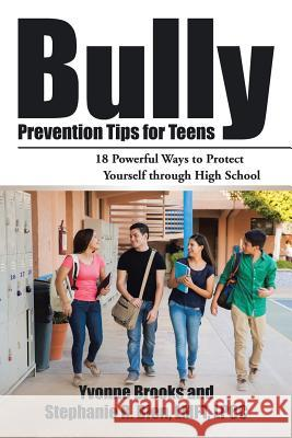 Bully Prevention Tips for Teens: 18 Powerful Ways to Protect Yourself Through High School Yvonne Brooks 9781532007699