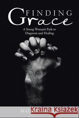 Finding Grace: A Young Woman's Path to Diagnosis and Healing Monet Hall 9781532011849