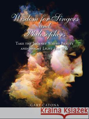Wisdom for Singers and Philosophers: Take the Journey Where Beauty and Insight Light the Way Gary Catona 9781532042607