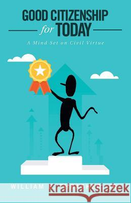 Good Citizenship for Today: A Mind Set on Civil Virtue William E. Thrashe 9781532057649