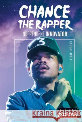 Chance the Rapper: Independent Innovator Diane Bailey 9781532113253