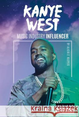 Kanye West: Music Industry Influencer Alicia Z. Klepeis 9781532113307